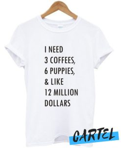 1 need 3 coffees 6 puppies awesome T shirt