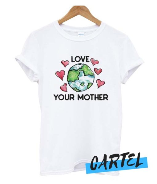 Love Your Mother Earth Day awesome T shirt