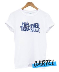 All Together Now awesome T Shirt