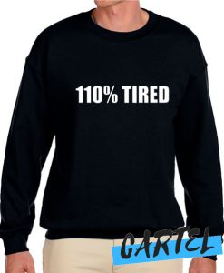 110% Tired awesome Sweatshirt