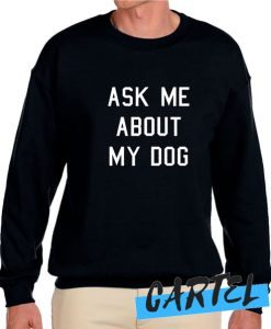 Ask Me About My Dog awesome Sweatshirt