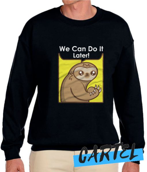 We Can Do It Later awesome Sweatshirt
