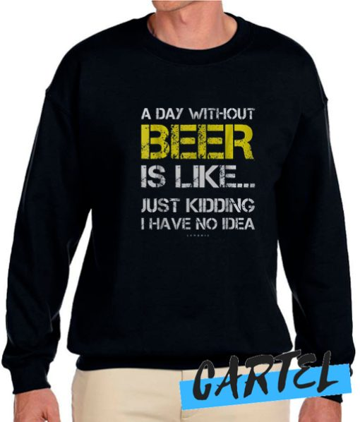 A Day Without Beer awesome Sweatshirt