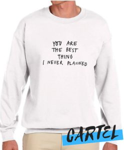 You Are The Best Things I've Never Planned awesome Sweatshirt