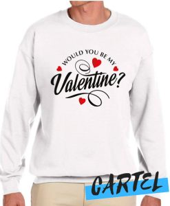 Would You Be My Valentine awesome Sweatshirt