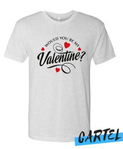 Would You Be My Valentine awesome T-Shirt