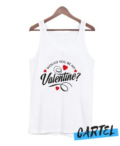 Would You Be My Valentine awesome Tank Top