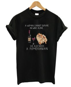A woman cannot survive on wine alone she also needs a Pomeranian DH T shirt