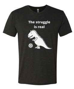 The struggle is real-T Rex awesome T Shirt