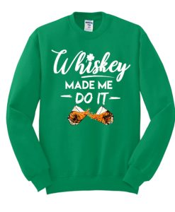Whiskey Made Me Do It Funny St. Patrick's Day awesome Sweatshirt